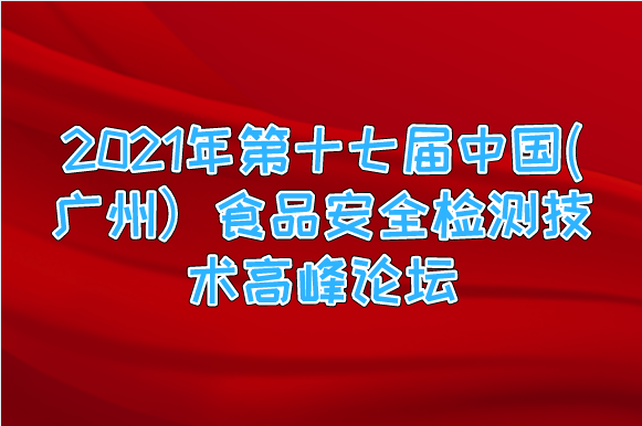 2021年第十七屆中國(廣州)食品安全檢測技術高峰論壇