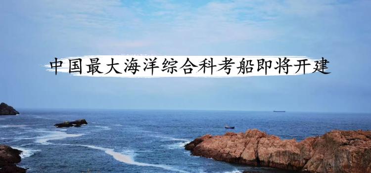 进一步提升我国海洋科考实力 中国最大综合科考船即将开建